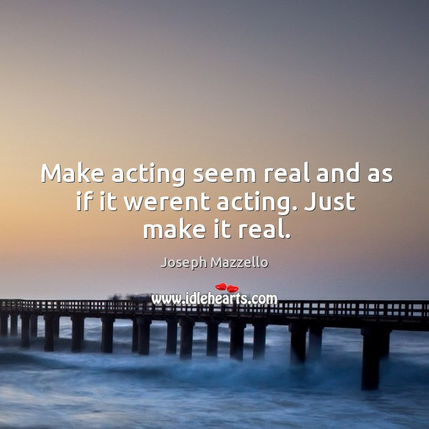 Make acting seem real and as if it werent acting. Just make it real. Image