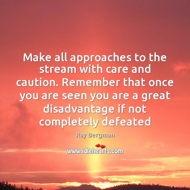 Make all approaches to the stream with care and caution. Remember that Ray Bergman Picture Quote