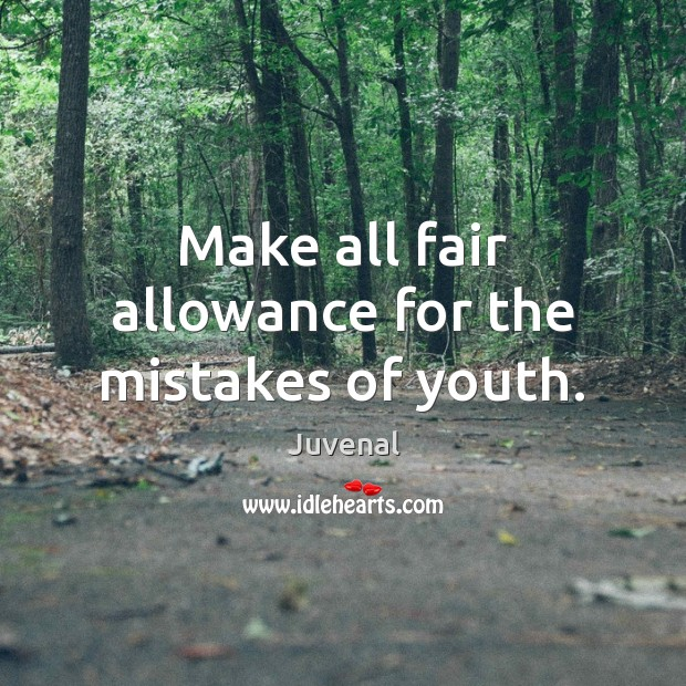 Make all fair allowance for the mistakes of youth. Image