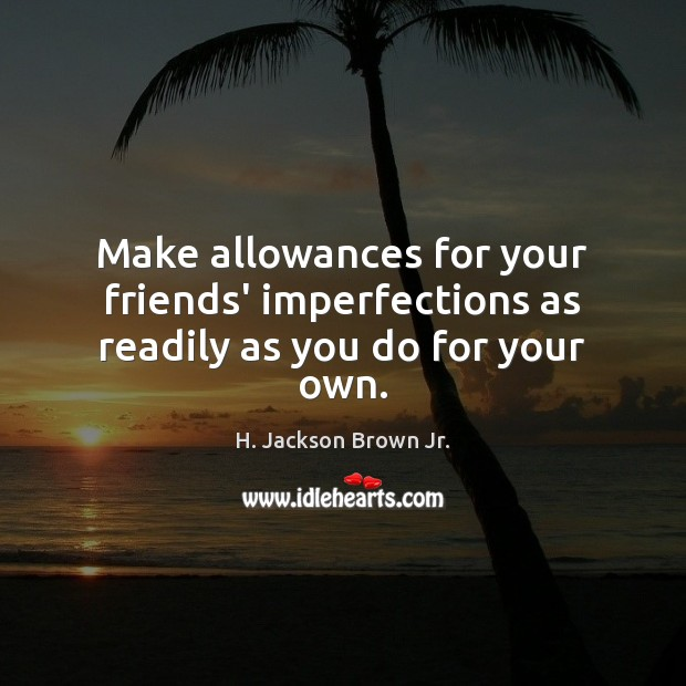 Make allowances for your friends' imperfections as readily as you do for your own. H. Jackson Brown Jr. Picture Quote