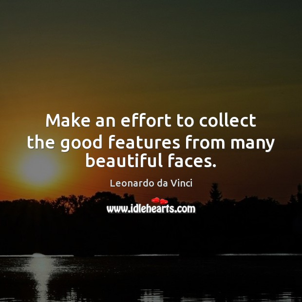 Make an effort to collect the good features from many beautiful faces. Leonardo da Vinci Picture Quote