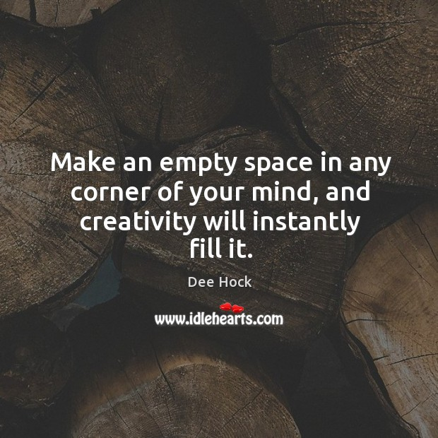 Make an empty space in any corner of your mind, and creativity will instantly fill it. Image