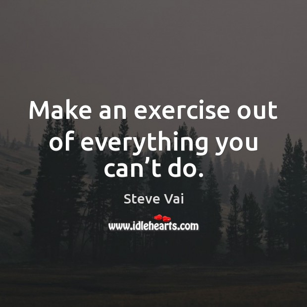 Make an exercise out of everything you can't do. Exercise Quotes Image