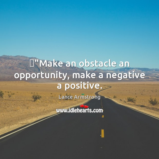 """""""Make an obstacle an opportunity, make a negative a positive. Lance Armstrong Picture Quote"""