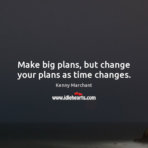 Make big plans, but change your plans as time changes. Image