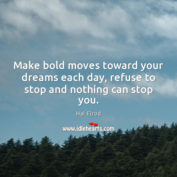 Make bold moves toward your dreams each day, refuse to stop and nothing can stop you. Hal Elrod Picture Quote
