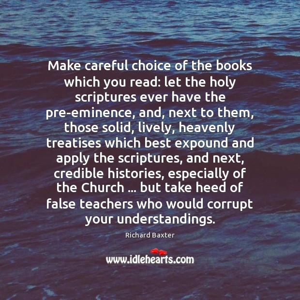 Make careful choice of the books which you read: let the holy Richard Baxter Picture Quote