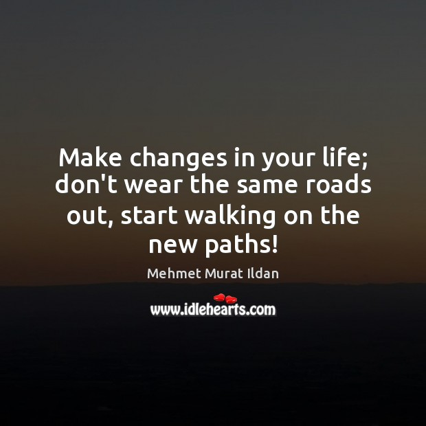 Make changes in your life; don't wear the same roads out, start walking on the new paths! Image