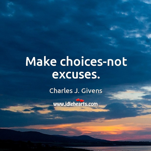 Charles J. Givens Picture Quote image saying: Make choices-not excuses.