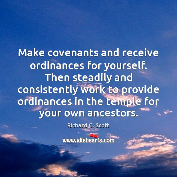 Make covenants and receive ordinances for yourself. Then steadily and consistently work Richard G. Scott Picture Quote