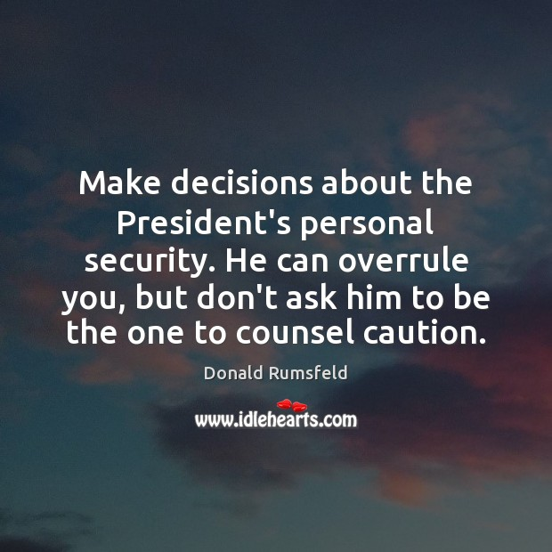 Make decisions about the President's personal security. He can overrule you, but Donald Rumsfeld Picture Quote