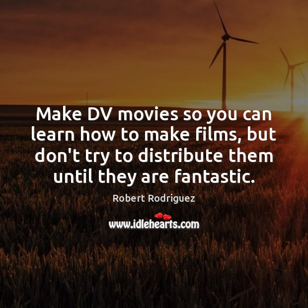 Make DV movies so you can learn how to make films, but Robert Rodriguez Picture Quote