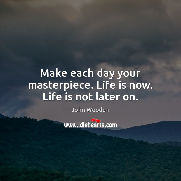 Make each day your masterpiece. Life is now. Life is not later on. John Wooden Picture Quote