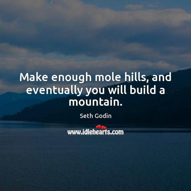 Make enough mole hills, and eventually you will build a mountain. Image