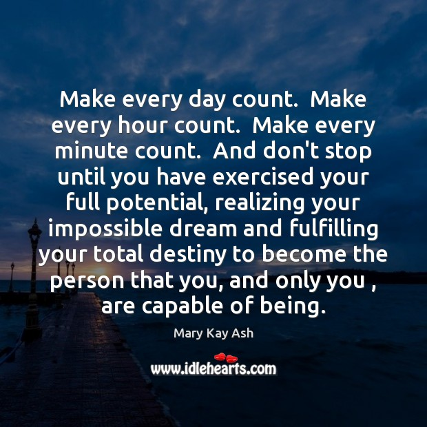 Make every day count.  Make every hour count.  Make every minute count. Mary Kay Ash Picture Quote