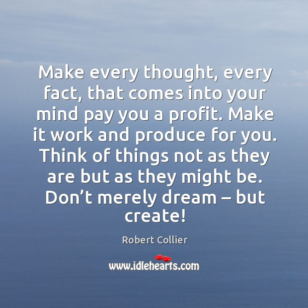 Make every thought, every fact, that comes into your mind pay you a profit. Robert Collier Picture Quote