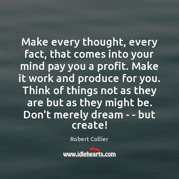 Make every thought, every fact, that comes into your mind pay you Robert Collier Picture Quote