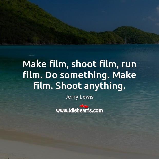 Image, Make film, shoot film, run film. Do something. Make film. Shoot anything.