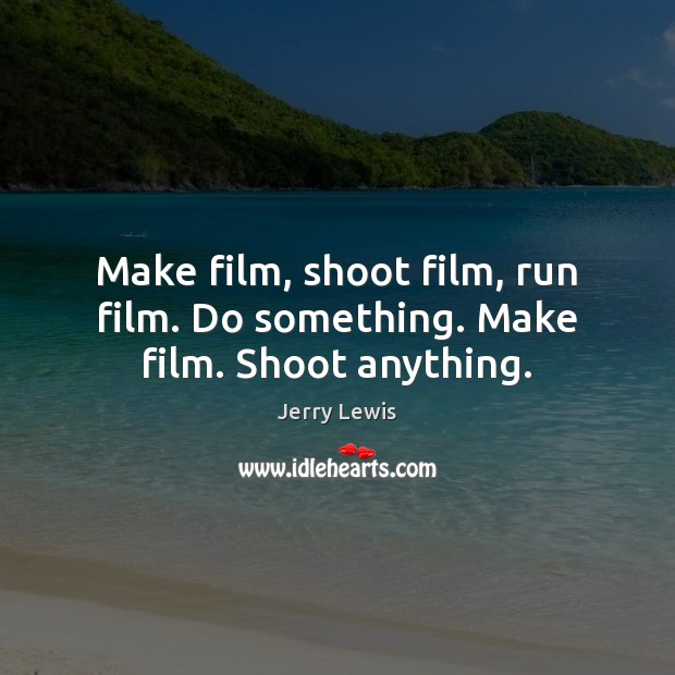 Make film, shoot film, run film. Do something. Make film. Shoot anything. Image