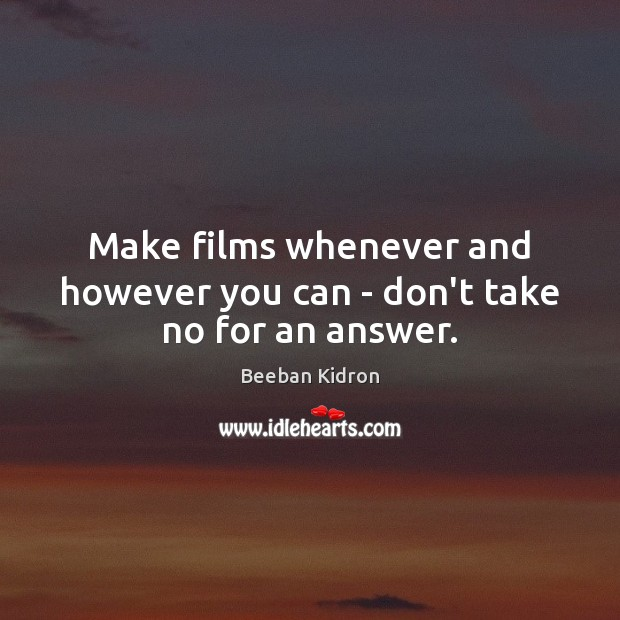 Image, Make films whenever and however you can – don't take no for an answer.