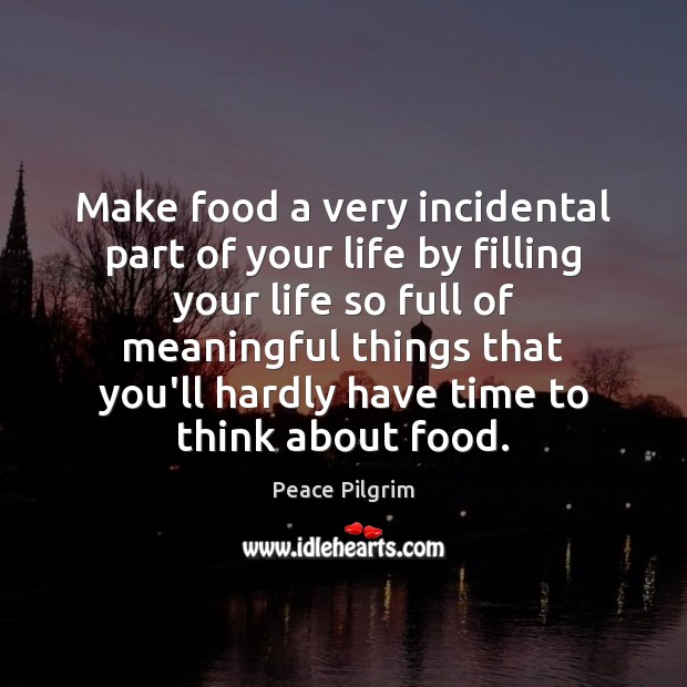 Make food a very incidental part of your life by filling your Peace Pilgrim Picture Quote