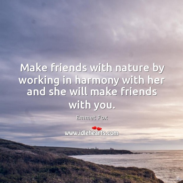 Make friends with nature by working in harmony with her and she Emmet Fox Picture Quote