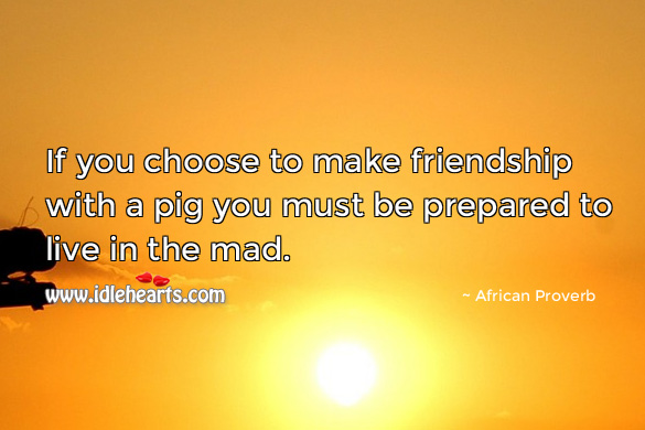 Image, If you choose to make friendship with a pig you must be prepared to live in the mad.
