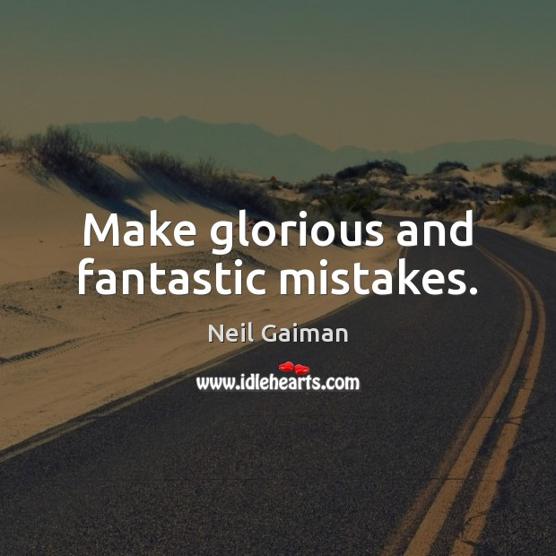 Image, Make glorious and fantastic mistakes.