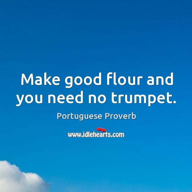 Make good flour and you need no trumpet. Image