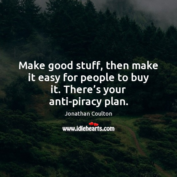 Make good stuff, then make it easy for people to buy it. There's your anti-piracy plan. Image