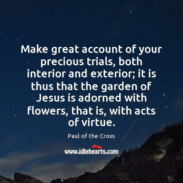 Make great account of your precious trials, both interior and exterior; it Paul of the Cross Picture Quote