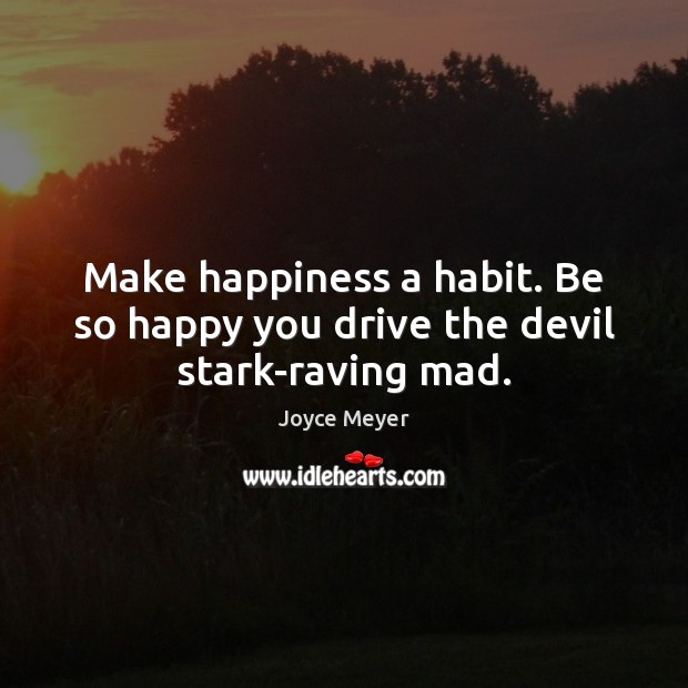 Image, Make happiness a habit. Be so happy you drive the devil stark-raving mad.