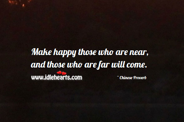 Make happy those who are near, and those who are far will come. Image