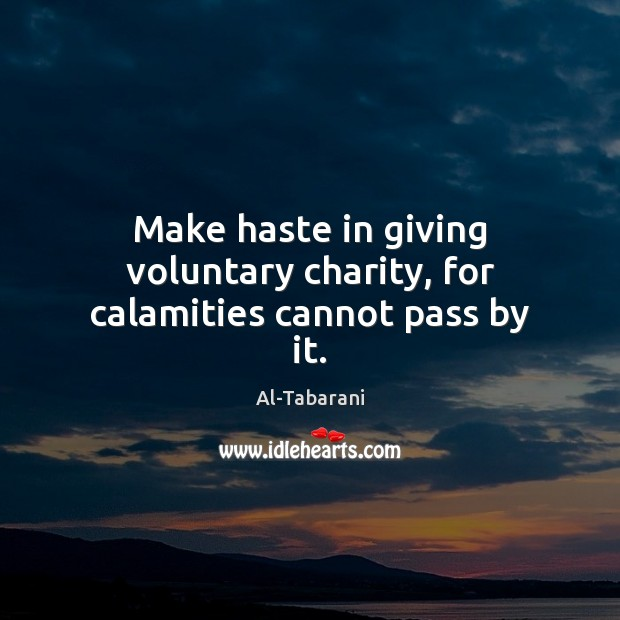 Image, Make haste in giving voluntary charity, for calamities cannot pass by it.