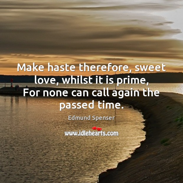 Make haste therefore, sweet love, whilst it is prime, For none can Edmund Spenser Picture Quote