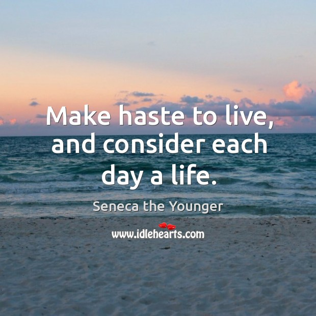 Make haste to live, and consider each day a life. Image
