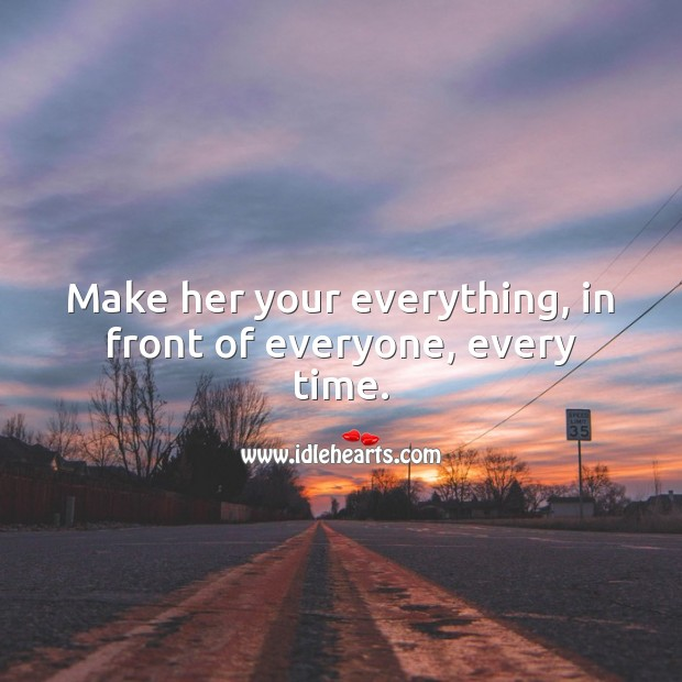 Make her your everything, in front of everyone, every time. Love Forever Quotes Image