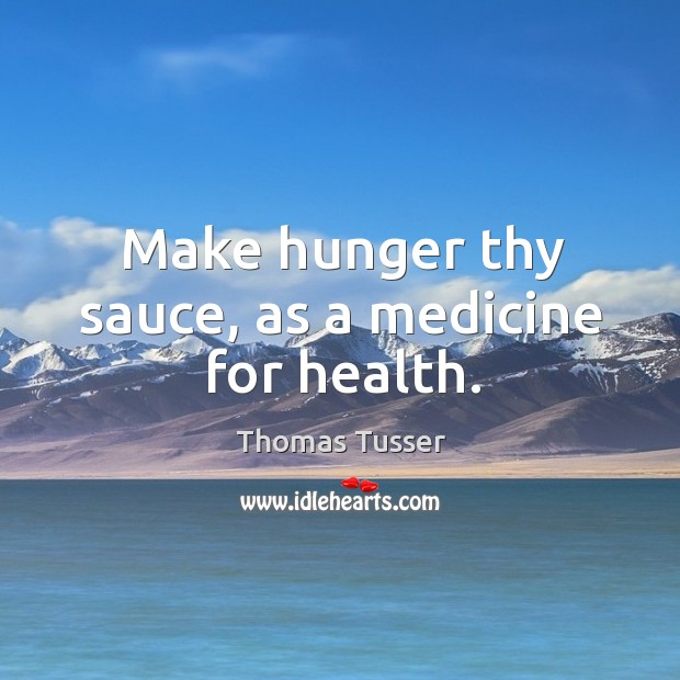 Make hunger thy sauce, as a medicine for health. Thomas Tusser Picture Quote