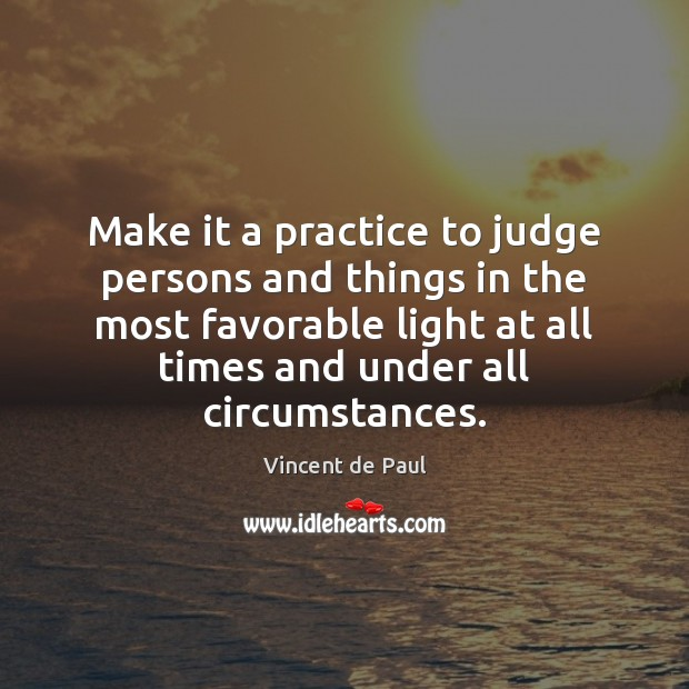 Make it a practice to judge persons and things in the most Vincent de Paul Picture Quote