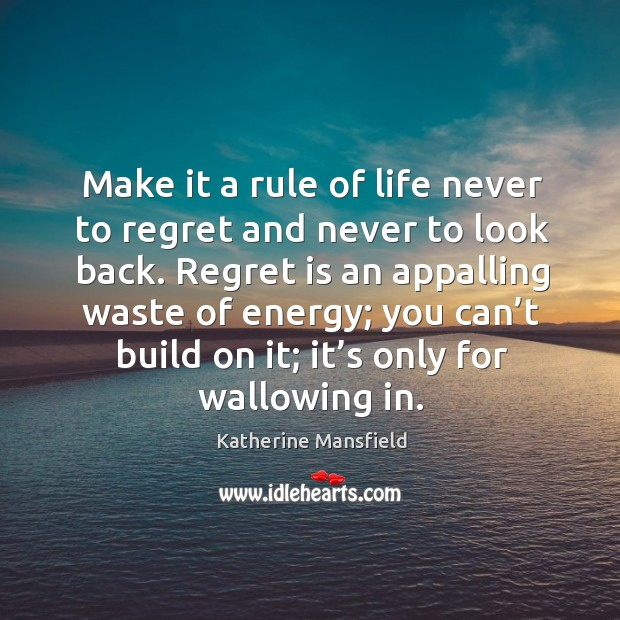 Image, Make it a rule of life never to regret and never to look back. Regret is an appalling waste of energy