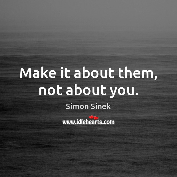 Make it about them, not about you. Simon Sinek Picture Quote