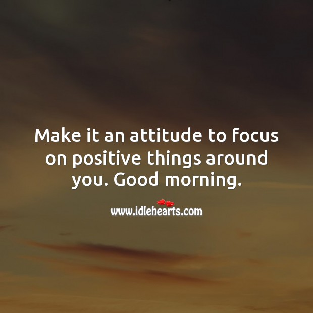 Make it an attitude to focus on positive things around you. Good morning. Attitude Quotes Image
