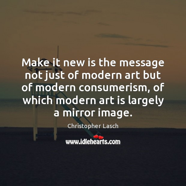 Make it new is the message not just of modern art but Christopher Lasch Picture Quote
