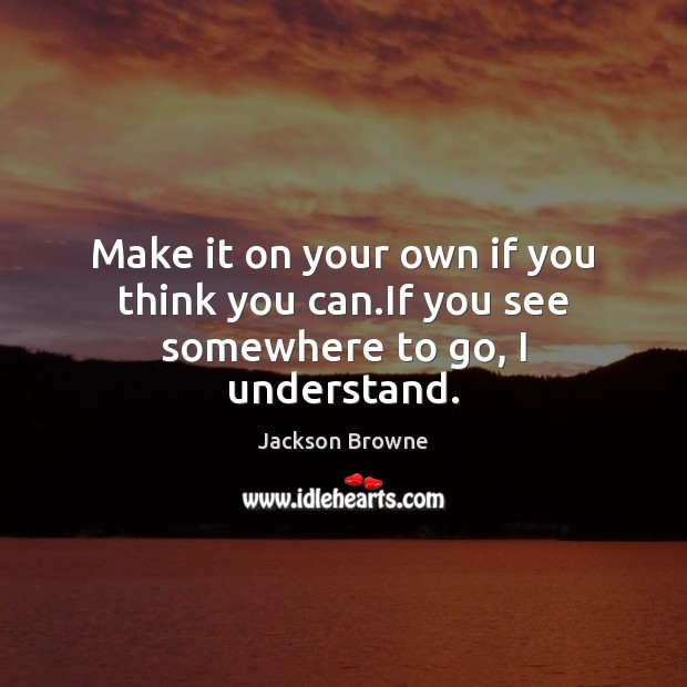 Make it on your own if you think you can.If you see somewhere to go, I understand. Jackson Browne Picture Quote