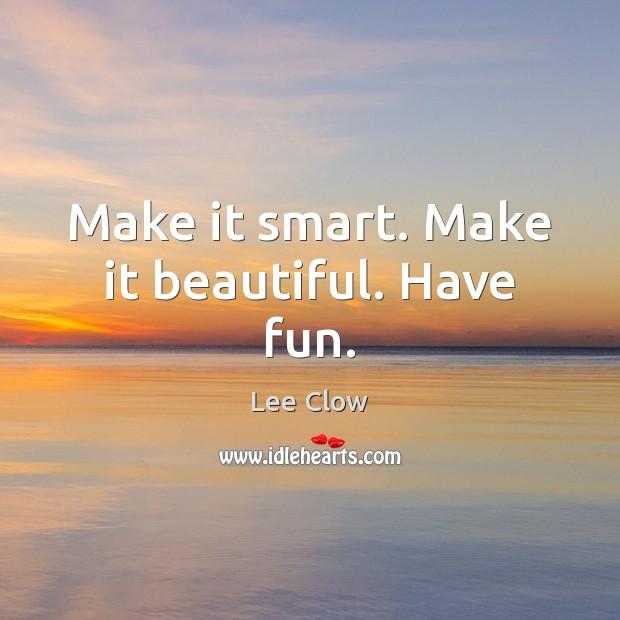 Make it smart. Make it beautiful. Have fun. Image