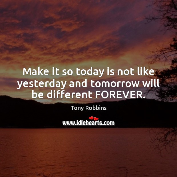 Image, Make it so today is not like yesterday and tomorrow will be different FOREVER.