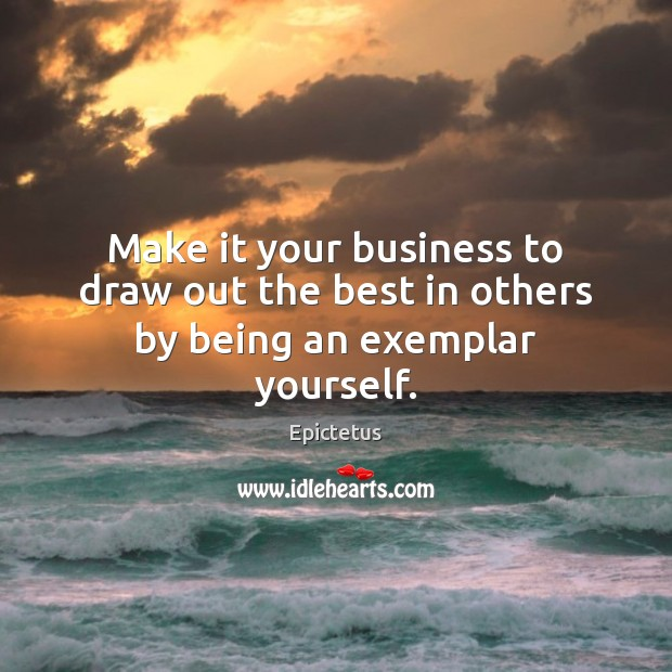 Image, Make it your business to draw out the best in others by being an exemplar yourself.