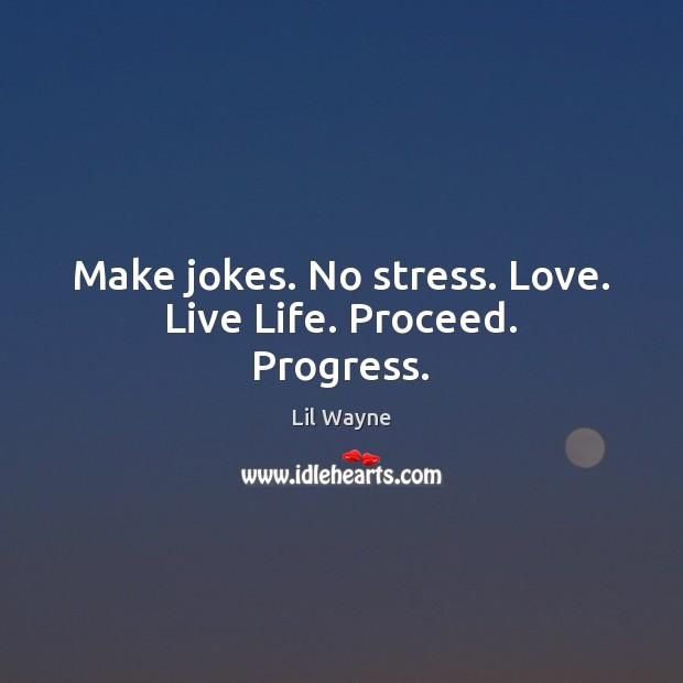 Image, Make jokes. No stress. Love. Live Life. Proceed. Progress.