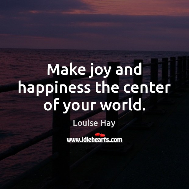 Make joy and happiness the center of your world. Louise Hay Picture Quote
