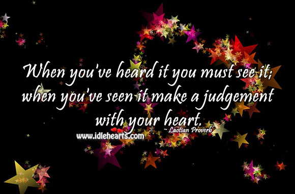 When you've heard it you must see it; when you've seen it make a judgement with your heart. Laotian Proverbs Image
